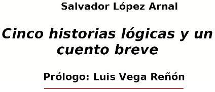 Cinco historias lógicas y un cuento breve. Prólogo: Luis Vega Reñón.